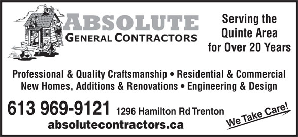 A Absolute General Contractors Limited (613-969-9121) - Display Ad - Serving the Quinte Area for Over 20 Years Professional & Quality Craftsmanship   Residential & Commercial New Homes, Additions & Renovations   Engineering & Design !613 969-9121 1296 Hamilton Rd Trenton ake Care We T absolutecontractors.ca