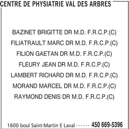 Centre de Physiatrie Val-des-Arbres (450-669-5396) - Annonce illustrée======= - CENTRE DE PHYSIATRIE VAL DES ARBRES BAZINET BRIGITTE DR M.D. F.R.C.P.(C) FILIATRAULT MARC DR M.D. F.R.C.P.(C) FILION GAETAN DR M.D. F.R.C.P.(C) FLEURY JEAN DR M.D. F.R.C.P.(C) LAMBERT RICHARD DR M.D. F.R.C.P.(C) MORAND MARCEL DR M.D. F.R.C.P.(C) RAYMOND DENIS DR M.D. F.R.C.P.(C) ------ 450 669-5396 1600 boul Saint-Martin E Laval