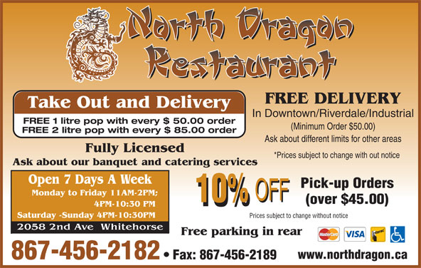 North Dragon Restaurant (867-456-2182) - Display Ad - FREE DELIVERY Take Out and Delivery In Downtown/Riverdale/Industrial FREE 1 litre pop with every $ 50.00 order (Minimum Order $50.00) FREE 2 litre pop with every $ 85.00 order Ask about different limits for other areas *Prices subject to change with out notice Pick-up Orders (over $45.00) Prices subject to change without notice www.northdragon.ca 867-456-2182 Fax: 867-456-2189