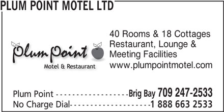 Plum Point Motel Ltd (709-247-2533) - Display Ad - PLUM POINT MOTEL LTD 40 Rooms & 18 Cottages Restaurant, Lounge & Meeting Facilities www.plumpointmotel.com Brig Bay 709 247-2533 Plum Point ------------------ No Charge Dial-------------------- 1 888 663 2533