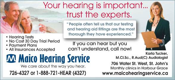 Maico Hearing Aid Services (1-888-929-9807) - Display Ad - thorough they have experienced. Hearing Tests No Cost 30 Day Trial Period If you can hear but youIf you can hear but you Payment Plans can t understand, call now! All Insurances Accepted Karla Tucker, M.Cl.Sc., R.Aud(C) Audiologist 706 Water St. West, St. John s Monthly clinics in Harbour Grace 726-4327 or 1-888-721-HEAR (4327) Your hearing is important... trust the experts.he experts.trust t People often tell us that our testing and hearing aid fittings are the most
