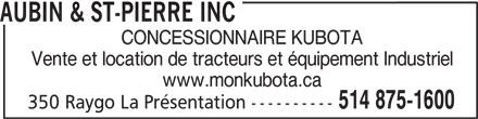 Aubin & St-Pierre Inc (514-875-1600) - Display Ad - AUBIN & ST-PIERRE INC CONCESSIONNAIRE KUBOTA Vente et location de tracteurs et équipement Industriel www.monkubota.ca 514 875-1600 350 Raygo La Présentation ---------- AUBIN & ST-PIERRE INC CONCESSIONNAIRE KUBOTA Vente et location de tracteurs et équipement Industriel www.monkubota.ca 514 875-1600 350 Raygo La Présentation ----------