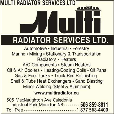 Multi Radiator Services Ltd (506-859-8811) - Display Ad - Oil & Air Coolers  Heating/Cooling Coils  Oil Pans Gas & Fuel Tanks  Truck Rim Refinishing MULTI RADIATOR SERVICES LTD Automotive  Industrial  Forestry Marine  Mining  Stationary & Transportation Radiators  Heaters A/C Components  Steam Heaters Shell & Tube Heat Exchangers  Sand Blasting Minor Welding (Steel & Aluminum) www.multiradiator.ca 505 MacNaughton Ave Caledonia Industrial Park Moncton NB-------- 506 859-8811 Toll Free ------------------------- 1 877 568-4400