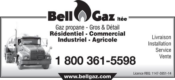 Bell-Gaz Ltée (450-889-5944) - Annonce illustrée======= - Gaz propane - Gros & Détail Résidentiel - Commercial Livraison Industriel - Agricole Installation Service Vente 1 800 361-5598 Licence RBQ: 1147-5951-14 Gaz propane - Gros & Détail Résidentiel - Commercial Livraison Industriel - Agricole www.bellgaz.com Installation Service Vente 1 800 361-5598 Licence RBQ: 1147-5951-14 www.bellgaz.com