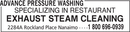 Advance Pressure Washing (250-758-6465) - Display Ad - ADVANCE PRESSURE WASHING SPECIALIZING IN RESTAURANT EXHAUST STEAM CLEANING 2284A Rockland Place Nanaimo ---- 1 800 696-0939