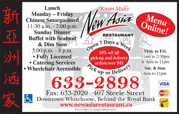 New Asia Restaurant (867-633-2898) - Display Ad - Kwan Mah s Monday - Friday Online!Menu Chinese Smorgasbord 11:30 a.m. - 2:00 p.m. Sunday Dinner RESTAURANT Buffet with Seafood 77 D & Dim Sum Open7 Daysa Week Pickupor Delivery Open7 Daysa Week Pickupor Delivery7 D7 5:00 p.m. - 8 p.m. Mon. to Fri. 10% off all 11am to 2:30pm Lunch Fully Licensed pick-up and delivery & 4pm to 11pm orders over $45 Catering Services Sat. & Sun. Wheelchair Accessible 4pm to 11pm Fax: 633-2020   407 Steele Street Downtown Whitehorse, Behind the Royal Bank www.newasiarestaurant.ca Prices subject to change without notice.