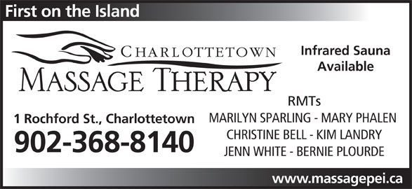 Charlottetown Massage Therapy (902-368-8140) - Display Ad - First on the Island Infrared Sauna Available RMTs MARILYN SPARLING - MARY PHALEN 1 Rochford St., Charlottetown CHRISTINE BELL - KIM LANDRY 902-368-8140 JENN WHITE - BERNIE PLOURDE www.massagepei.ca