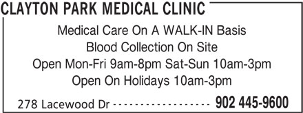Clayton Park Medical Clinic (902-445-9600) - Display Ad - Medical Care On A WALK-IN Basis Blood Collection On Site Open Mon-Fri 9am-8pm Sat-Sun 10am-3pm Open On Holidays 10am-3pm ------------------ 902 445-9600 278 Lacewood Dr CLAYTON PARK MEDICAL CLINIC