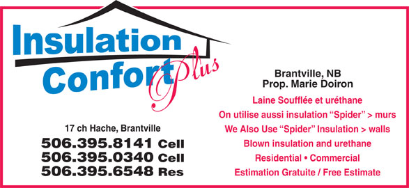Insolation Confort Plus (506-395-8141) - Display Ad - Brantville, NB Prop. Marie Doiron Laine Soufflée et uréthane On utilise aussi insulation  Spider  > murs 17 ch Hache, Brantville We Also Use  Spider  Insulation > walls Blown insulation and urethane 506.395.8141 Cell Residential   Commercial 506.395.0340 Cell Estimation Gratuite / Free Estimate 506.395.6548 Res
