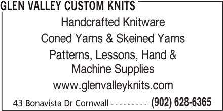 Glen Valley Custom Knits (902-628-6365) - Display Ad - GLEN VALLEY CUSTOM KNITS Handcrafted Knitware Coned Yarns & Skeined Yarns Patterns, Lessons, Hand & Machine Supplies www.glenvalleyknits.com (902) 628-6365 43 Bonavista Dr Cornwall --------- GLEN VALLEY CUSTOM KNITS Handcrafted Knitware Coned Yarns & Skeined Yarns Patterns, Lessons, Hand & Machine Supplies www.glenvalleyknits.com (902) 628-6365 43 Bonavista Dr Cornwall ---------