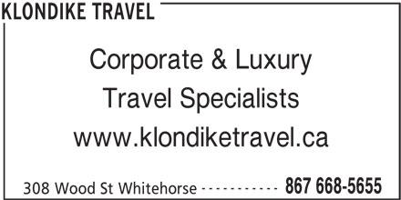 Klondike Travel (867-668-5655) - Display Ad - Corporate & Luxury Travel Specialists www.klondiketravel.ca ----------- 867 668-5655 308 Wood St Whitehorse KLONDIKE TRAVEL