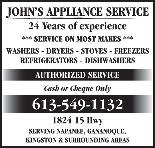John's Appliance Service (613-549-1132) - Display Ad - JOHN S APPLIANCE SERVICE 24 Years of experience *** SERVICE ON MOST MAKES *** WASHERS - DRYERS - STOVES - FREEZERS REFRIGERATORS - DISHWASHERS AUTHORIZED SERVICE Cash or Cheque Only 613-549-1132 1824 15 Hwy SERVING NAPANEE, GANANOQUE, KINGSTON & SURROUNDING AREAS