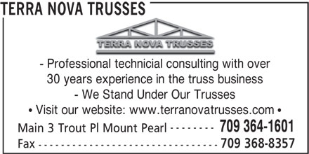 Terra Nova Trusses (709-364-1601) - Display Ad - Main 3 Trout Pl Mount Pearl 709 368-8357 Fax -------------------------------- TERRA NOVA TRUSSES - Professional technicial consulting with over 30 years experience in the truss business - We Stand Under Our Trusses Visit our website: www.terranovatrusses.com -------- 709 364-1601