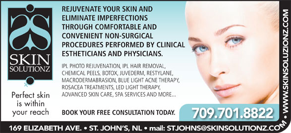Skin Solutionz (709-738-0088) - Display Ad - REJUVENATE YOUR SKIN AND ELIMINATE IMPERFECTIONS THROUGH COMFORTABLE AND CONVENIENT NON-SURGICAL PROCEDURES PERFORMED BY CLINICAL ESTHETICIANS AND PHYSICIANS. IPL PHOTO REJUVENATION, IPL HAIR REMOVAL, CHEMICAL PEELS, BOTOX, JUVEDERM, RESTYLANE, MACRODERMABRASION, BLUE LIGHT ACNE THERAPY, ROSACEA TREATMENTS, LED LIGHT THERAPY, ADVANCED SKIN CARE, SPA SERVICES AND MORE... Perfect skin is within your reach BOOK YOUR FREE CONSULTATION TODAY. 709.701.8822 OM  W