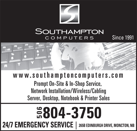 Southampton Micro Computers (506-384-5500) - Display Ad - www.southamptoncomputers.com Prompt On-Site & In-Shop Service, Network Installation/Wireless/Cabling Server, Desktop, Notebook & Printer Sales 804-3750 506 265B EDINBURGH DRIVE, MONCTON, NB 24/7 EMERGENCY SERVICE Since 1991