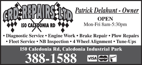 C R D Repairs Ltd (506-388-1588) - Display Ad - Patrick Delahunt - Owner OPEN Mon-Fri 8am-5:30pm Diagnostic Service   Engine Work   Brake Repair   Plow Repairs Fleet Service   NB Inspection   4 Wheel Alignment   Tune-Ups 150 Caledonia Rd, Caledonia Industrial Park
