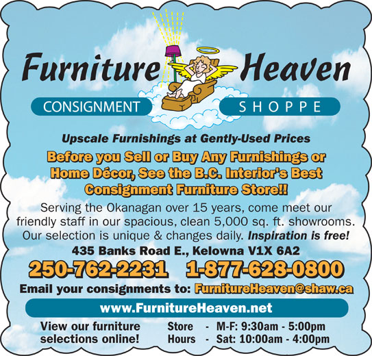 Furniture Heaven Consignment Shoppe (250-762-2231) - Display Ad - Upscale Furnishings at Gently-Used Prices Before you Sell or Buy Any Furnishings or Home Décor, See the B.C. Interior's Best Consignment Furniture Store!! Serving the Okanagan over 15 years, come meet our friendly staff in our spacious, clean 5,000 sq. ft. showrooms. Our selection is unique & changes daily. 250-762-22311-877-628-0800 Email your consignments to: www.FurnitureHeaven.net View our furniture Store - M-F: 9:30am - 5:00pm selections online! Hours - Sat: 10:00am - 4:00pm Inspiration is free! 435 Banks Road E., Kelowna V1X 6A2
