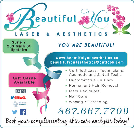 Beautiful You Laser & Aesthetics (867-667-7799) - Display Ad - Suite 7 YOU ARE BEAUTIFUL! 203 Main St Upstairs www.beautifulyouaesthetics.ca Certified Laser Technicians, Aestheticians & Nail Techs Gift Cards Customized Skin Care Available Permanent Hair Removal Medi Pedicures Nail Care Waxing / Threading 867.667.7799