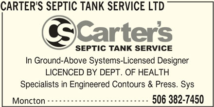 Carter's Septic Tank Service (506-382-7450) - Display Ad - CARTER'S SEPTIC TANK SERVICE LTD In Ground-Above Systems-Licensed Designer LICENCED BY DEPT. OF HEALTH Specialists in Engineered Contours & Press. Sys -------------------------- 506 382-7450 Moncton CARTER'S SEPTIC TANK SERVICE LTD CARTER'S SEPTIC TANK SERVICE LTD In Ground-Above Systems-Licensed Designer LICENCED BY DEPT. OF HEALTH Specialists in Engineered Contours & Press. Sys -------------------------- 506 382-7450 Moncton CARTER'S SEPTIC TANK SERVICE LTD
