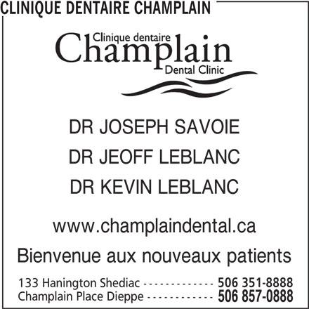 Clinique Dentaire Champlain (506-857-0888) - Annonce illustrée======= - CLINIQUE DENTAIRE CHAMPLAIN DR JEOFF LEBLANC DR KEVIN LEBLANC www.champlaindental.ca Bienvenue aux nouveaux patients 133 Hanington Shediac ------------- 506 351-8888 Champlain Place Dieppe ------------ 506 857-0888 DR JOSEPH SAVOIE