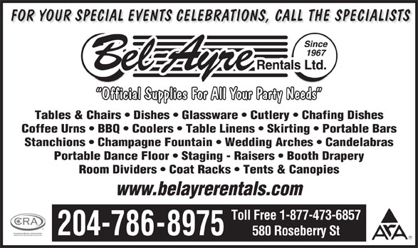 Bel-Ayre Rentals Ltd (204-786-8975) - Display Ad - FOR YOUR SPECIAL EVENTS CELEBRATIONS, CALL THE SPECIALISTS Official Supplies For All Your Party Needs Tables & Chairs   Dishes   Glassware   Cutlery   Chafing Dishes Coffee Urns   BBQ   Coolers   Table Linens   Skirting   Portable Bars Stanchions   Champagne Fountain   Wedding Arches   Candelabras Portable Dance Floor   Staging - Raisers   Booth Drapery Room Dividers   Coat Racks   Tents & Canopies www.belayrerentals.com Toll Free 1-877-473-6857 204-786-8975 580 Roseberry St