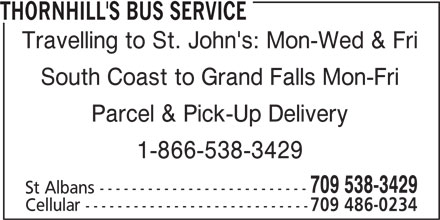 Thornhill's Bus Service (709-538-3429) - Display Ad - THORNHILL'S BUS SERVICE Travelling to St. John's: Mon-Wed & Fri South Coast to Grand Falls Mon-Fri Parcel & Pick-Up Delivery 1-866-538-3429 709 538-3429 St Albans -------------------------- Cellular ---------------------------- 709 486-0234