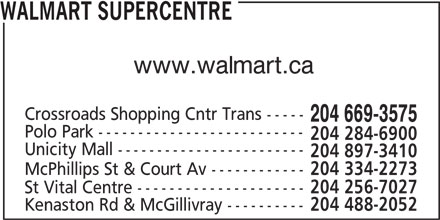 Walmart Supercentre (204-669-3575) - Display Ad - www.walmart.ca WALMART SUPERCENTRE 204 256-7027 Crossroads Shopping Cntr Trans ----- 204 669-3575 Polo Park -------------------------- 204 284-6900 Unicity Mall ------------------------ 204 897-3410 McPhillips St & Court Av ------------ 204 334-2273 St Vital Centre --------------------- Kenaston Rd & McGillivray ---------- 204 488-2052