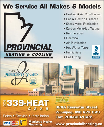 Provincial Heating & Cooling (204-339-4328) - Display Ad - We Service All Makes & Models Heating & Air Conditioning Gas & Electric Furnaces Sheet Metal Fabrication Carbon Monoxide Testing Refrigeration Electrical Air Purification Hot Water Tanks Humidifiers Gas Fitting 339-HEAT 204 324A Keewatin Street 4328 Winnipeg, MB R2X 2R9 Sales   Service   Installation Fax: 204-633-1622 Manitoba Hydro www.provincialheating.ca Financing We Service All Makes & Models Heating & Air Conditioning Gas & Electric Furnaces Sheet Metal Fabrication Carbon Monoxide Testing Refrigeration Electrical Air Purification Hot Water Tanks Humidifiers Gas Fitting 339-HEAT 204 324A Keewatin Street 4328 Winnipeg, MB R2X 2R9 Sales   Service   Installation Fax: 204-633-1622 Manitoba Hydro www.provincialheating.ca Financing