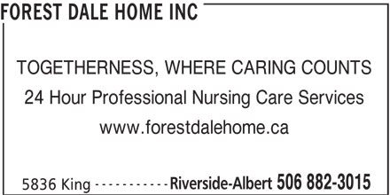 Forest Dale Home Inc (506-882-3015) - Display Ad - 24 Hour Professional Nursing Care Services www.forestdalehome.ca ----------- Riverside-Albert 506 882-3015 5836 King FOREST DALE HOME INC TOGETHERNESS, WHERE CARING COUNTS