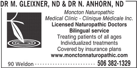 DR M. GLEIXNER, ND & DR N. ANHORN, ND (506-382-1329) - Display Ad - Moncton Naturopathic Medical Clinic - Clinique Médicale Inc. Licensed Naturopathic Doctors Bilingual service Treating patients of all ages Individualized treatments Covered by insurance plans www.monctonnaturopathic.com ------------------------ 506 382-1329 90 Weldon DR M. GLEIXNER, ND & DR N. ANHORN, ND