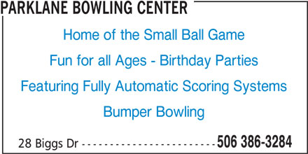 Parklane Bowling Center (506-386-3284) - Display Ad - PARKLANE BOWLING CENTER Home of the Small Ball Game Fun for all Ages - Birthday Parties Featuring Fully Automatic Scoring Systems Bumper Bowling 506 386-3284 28 Biggs Dr ------------------------