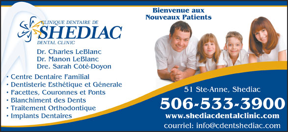 Clinique Dentaire De Shediac (506-533-3900) - Annonce illustrée======= - Bienvenue aux Nouveaux Patients Dr. Charles LeBlanc Dr. Manon LeBlanc Dre. Sarah Côté-Doyon Centre Dentaire Familial Dentisterie Esthétique et Génerale 51 Ste-Anne, Shediac Facettes, Couronnes et Ponts Blanchiment des Dents 506-533-3900 Traitement Orthodontique Implants Dentaires www.shediacdentalclinic.com