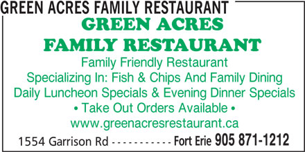 Green Acres Family Restaurant (905-871-1212) - Annonce illustrée======= - GREEN ACRES FAMILY RESTAURANT Family Friendly Restaurant Specializing In: Fish & Chips And Family Dining Daily Luncheon Specials & Evening Dinner Specials  Take Out Orders Available  www.greenacresrestaurant.ca Fort Erie 905 871-1212 1554 Garrison Rd -----------
