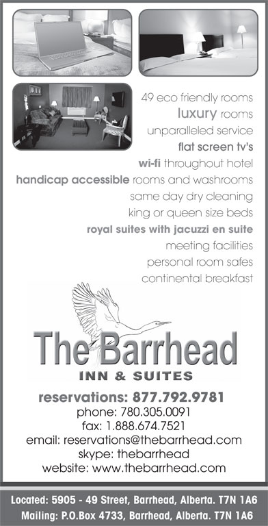 The Barrhead Inn & Suites (780-674-7521) - Display Ad - 49 eco friendly rooms luxury rooms unparalleled service flat screen tv's wi-fi throughout hotel handicap accessible rooms and washrooms same day dry cleaning king or queen size beds royal suites with jacuzzi en suite meeting facilities personal room safes continental breakfast reservations: 877.792.9781 phone: 780.305.0091 fax: 1.888.674.7521 skype: thebarrhead website: www.thebarrhead.com Located: 5905 - 49 Street, Barrhead, Alberta. T7N 1A6 Mailing: P.O.Box 4733, Barrhead, Alberta. T7N 1A6 reservations: 877.674.7521 wi-fi throughout hotel handicap accessible rooms and washrooms