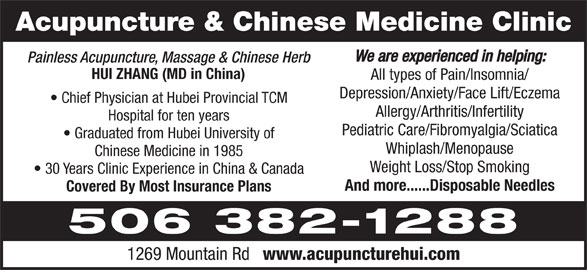 Acupuncture & Chinese Medicine Clinic (506-382-1288) - Display Ad - Acupuncture & Chinese Medicine Clinic We are experienced in helping: Painless Acupuncture, Massage & Chinese Herb HUI ZHANG (MD in China) All types of Pain/Insomnia/ Depression/Anxiety/Face Lift/Eczema Chief Physician at Hubei Provincial TCM Allergy/Arthritis/Infertility Hospital for ten years Pediatric Care/Fibromyalgia/Sciatica Graduated from Hubei University of Whiplash/Menopause Chinese Medicine in 1985 Weight Loss/Stop Smoking 30 Years Clinic Experience in China & Canada And more......Disposable Needles Covered By Most Insurance Plans 506 382-1288 1269 Mountain Rd www.acupuncturehui.com