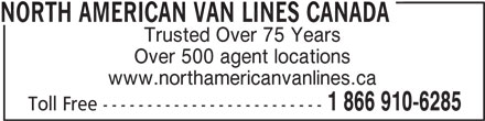 North American Van Lines Canada (1-866-910-6285) - Display Ad - Trusted Over 75 Years Over 500 agent locations www.northamericanvanlines.ca 1 866 910-6285 Toll Free ------------------------- NORTH AMERICAN VAN LINES CANADA
