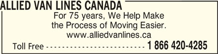 Allied Van Lines (1-866-420-4285) - Display Ad - ALLIED VAN LINES CANADAALLIED VAN LINES CANADA ALLIED VAN LINES CANADA For 75 years, We Help Make the Process of Moving Easier. www.alliedvanlines.ca 1 866 420-4285 Toll Free -------------------------