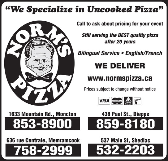 Norm's Pizza (506-859-8180) - Annonce illustrée======= - We Specialize in Uncooked Pizza Call to ask about pricing for your event Still serving the BEST quality pizza after 20 years Bilingual Service   English/French WE DELIVER www.normspizza.ca Prices subject to change without notice 438 Paul St., Dieppe 1633 Mountain Rd., Moncton 853-8900 859-8180 636 rue Centrale, Memramcook 537 Main St, Shediac 532-2203 758-2999