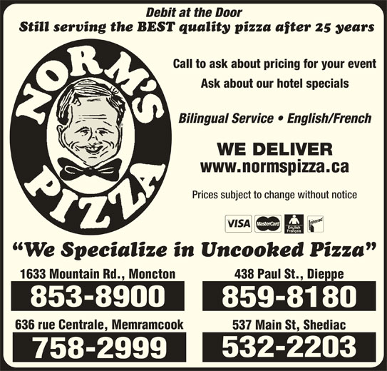 Norm's Pizza (506-859-8180) - Annonce illustrée======= - Debit at the Door Still serving the BEST quality pizza after 25 years Call to ask about pricing for your event Ask about our hotel specials Bilingual Service   English/French WE DELIVER www.normspizza.ca Prices subject to change without notice We Specialize in Uncooked Pizza 1633 Mountain Rd., Moncton 853-8900 859-8180 636 rue Centrale, Memramcook 537 Main St, Shediac 438 Paul St., Dieppe 532-2203 758-2999