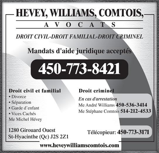Hévey Williams Comtois Avocats (450-773-8421) - Annonce illustrée======= - DROIT CIVIL-DROIT FAMILIAL-DROIT CRIMINEL Mandats d'aide juridique acceptés 450-773-8421 Droit criminelDroit civil et familial Divorce En cas d'arrestation Séparation Me André Williams 450-536-3414 Garde d enfant Me Stéphane Comtois 514-212-4533 Vices Cachés Me Michel Hévey 1280 Girouard Ouest AVOCATS Télécopieur: 450-773-3171 St-Hyacinthe (Qc) J2S 2Z1 www.heveywilliamscomtois.com HEVEY, WILLIAMS, COMTOIS,