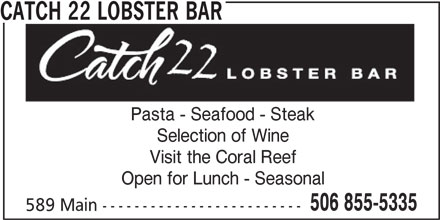 Catch22 Lobster Bar (506-855-5335) - Annonce illustrée======= - Pasta - Seafood - Steak Selection of Wine Visit the Coral Reef Open for Lunch - Seasonal 506 855-5335 589 Main ------------------------- CATCH 22 LOBSTER BAR