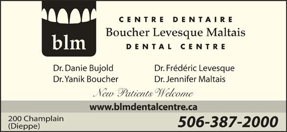 Boucher Levesque Maltais Dental Centre (506-387-2000) - Display Ad - CENTRE DENTAIRE Boucher Levesque Maltais DENTAL CENTRE blm Dr. Frédéric LevesqueDr. Danie Bujold Dr. Jennifer MaltaisDr. Yanik Boucher New atients elcome www.blmdentalcentre.ca 200 Champlain 506-387-2000 (Dieppe)