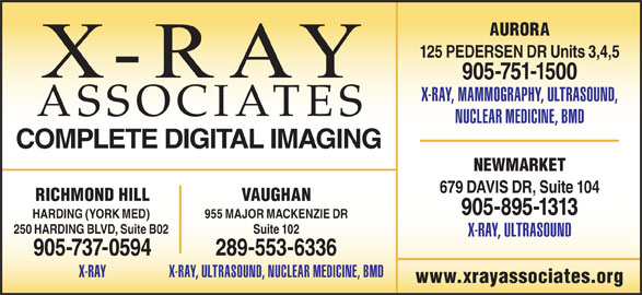 X-Ray Associates (289-553-6336) - Display Ad - AURORA 125 PEDERSEN DR Units 3,4,5 905-751-1500 X-RAY, MAMMOGRAPHY, ULTRASOUND, ASSOCIATES NUCLEAR MEDICINE, BMD COMPLETE DIGITAL IMAGING NEWMARKET 679 DAVIS DR, Suite 104 VAUGHANRICHMOND HILL 905-895-1313 955 MAJOR MACKENZIE DRHARDING (YORK MED) Suite 102250 HARDING BLVD, Suite B02 X-RAY, ULTRASOUND 289-553-6336905-737-0594 X-RAY, ULTRASOUND, NUCLEAR MEDICINE, BMDX-RAY www.xrayassociates.org