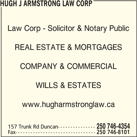 Hugh J Armstrong Lawyer and Notary Public (250-746-4354) - Display Ad - Law Corp - Solicitor & Notary Public REAL ESTATE & MORTGAGES COMPANY & COMMERCIAL WILLS & ESTATES www.hugharmstronglaw.ca 157 Trunk Rd Duncan--------------- HUGH J ARMSTRONG LAW CORP 250 746-4354 Fax-------------------------------- 250 746-8101