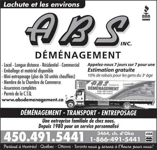A B S Transport Inc (450-491-5441) - Annonce illustrée======= - Lachute et les environs INC. DÉMÉNAGEMENT Appelez-nous 7 jours sur 7 pour une - Local - Longue distance - Résidentiel - Commercial Estimation gratuite - Emballage et matériel disponible 10% de rabais pour les gens du 3 âge - Membre de la Chambre de Commerce - Assurances complètes - Permis de la C.T.Q. www.absdemenagement.ca DÉMÉNAGEMENT - TRANSPORT - ENTREPOSAGE - Mini-entreposage (plus de 50 unités chauffées) Une entreprise familiale de chez nous. Depuis 1980 pour un service personnalisé 3464, ch. d Oka 450.491.5441 1-866-491-5441 Partout à Montréal - Québec - Ottawa - Toronto nous y serons à l heure pour vous!