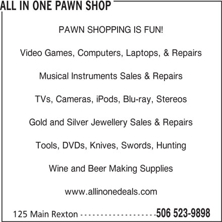 All In One (506-523-9898) - Display Ad - ALL IN ONE PAWN SHOP PAWN SHOPPING IS FUN! Video Games, Computers, Laptops, & Repairs Musical Instruments Sales & Repairs TVs, Cameras, iPods, Blu-ray, Stereos Gold and Silver Jewellery Sales & Repairs Tools, DVDs, Knives, Swords, Hunting Wine and Beer Making Supplies www.allinonedeals.com 506 523-9898 125 Main Rexton -------------------