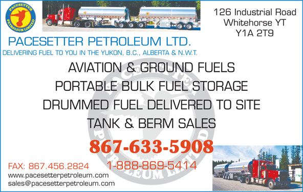 Pacesetter Petroleum Ltd (867-633-5908) - Display Ad - 126 Industrial Road Whitehorse YT Y1A 2T9 PACESETTER PETROLEUM LTD. DELIVERING FUEL TO YOU IN THE YUKON, B.C., ALBERTA & N.W.T. AVIATION & GROUND FUELS PORTABLE BULK FUEL STORAGE DRUMMED FUEL DELIVERED TO SITE TANK & BERM SALES 867-633-5908 FAX: 867.456.2824 1-888-869-5414 www.pacesetterpetroleum.com