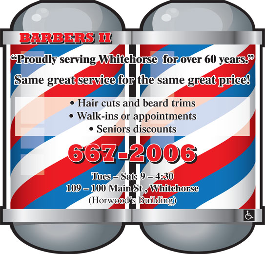 Barbers II (867-667-2006) - Display Ad - BARBERS II Proudly serving Whitehorse  for over 60 years. Same great service for the same great price! Hair cuts and beard trims Walk-ins or appointments Seniors discounts 667-2006 Tues - Sat: 9 - 4:30 109 - 100 Main St , Whitehorse (Horwood s Building)