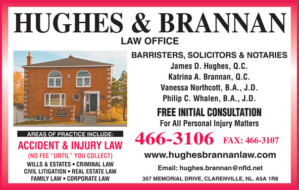 Hughes & Brannan (709-466-3106) - Display Ad - HUGHES & BRANNAN LAW OFFICE BARRISTERS, SOLICITORS & NOTARIES James D. Hughes, Q.C. Katrina A. Brannan, Q.C. Vanessa Northcott, B.A., J.D. Philip C. Whalen, B.A., J.D. FREE INITIAL CONSULTATION For All Personal Injury Matters AREAS OF PRACTICE INCLUDE: FAX: 466-3107 466-3106 ACCIDENT & INJURY LAW www.hughesbrannanlaw.com (NO FEE  UNTIL  YOU COLLECT) WILLS & ESTATES   CRIMINAL LAW CIVIL LITIGATION   REAL ESTATE LAW 357 MEMORIAL DRIVE, CLARENVILLE, NL. A5A 1R8 FAMILY LAW   CORPORATE LAW