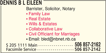 Dennis B L Eileen (506-857-2162) - Display Ad - DENNIS B L EILEEN Barrister, Solicitor, Notary ! Family Law ! Real Estate ! Wills & Estates ! Collaborative Law ! Civil Officiant for Marriages 506 857-2162 S 205 1111 Main ------------------ Facsimile Service ------------------- 506 857-2142